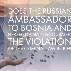 Destruktivni uticaj Ambasadora Rusije na funkcionisanje BiH koji  kolidira sa krivičnim zakonom Bosne i Hercegovine